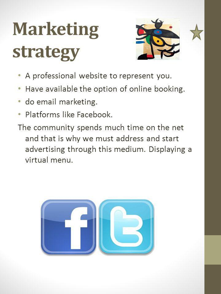 Marketing strategy A professional website to represent you. Have available the option of online booking. do email marketing. Platforms like Facebook.