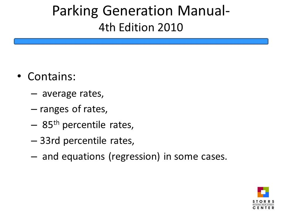 Parking Generation Manual- 4th Edition 2010 Contains: – average rates, – ranges of rates, – 85 th percentile rates, – 33rd percentile rates, – and equations (regression) in some cases.