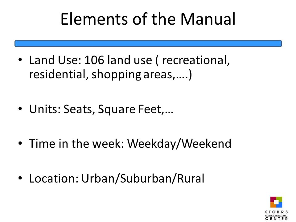 Elements of the Manual Land Use: 106 land use ( recreational, residential, shopping areas,….) Units: Seats, Square Feet,… Time in the week: Weekday/Weekend Location: Urban/Suburban/Rural