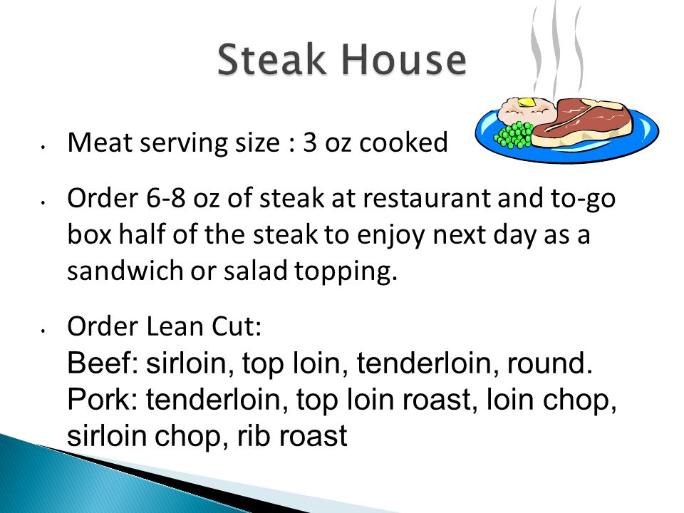 Meat serving size : 3 oz cooked Order 6-8 oz of steak at restaurant and to-go box half of the steak to enjoy next day as a sandwich or salad topping.