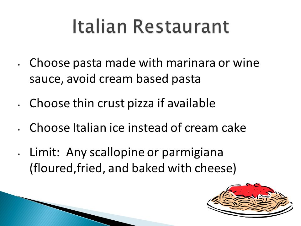 Choose pasta made with marinara or wine sauce, avoid cream based pasta Choose thin crust pizza if available Choose Italian ice instead of cream cake Limit: Any scallopine or parmigiana (floured,fried, and baked with cheese)