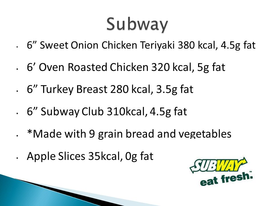 6 Sweet Onion Chicken Teriyaki 380 kcal, 4.5g fat 6 Oven Roasted Chicken 320 kcal, 5g fat 6 Turkey Breast 280 kcal, 3.5g fat 6 Subway Club 310kcal, 4.5g fat *Made with 9 grain bread and vegetables Apple Slices 35kcal, 0g fat