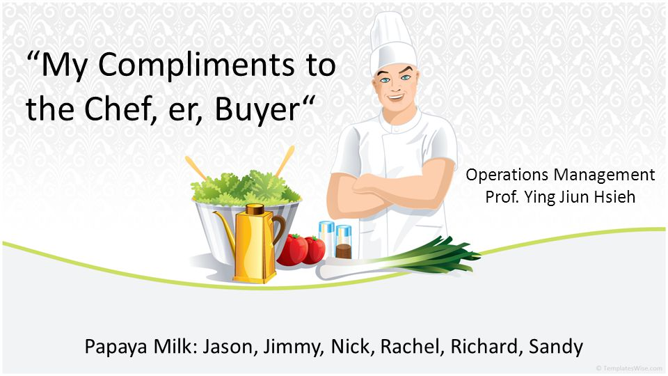 My Compliments to the Chef, er, Buyer Papaya Milk: Jason, Jimmy, Nick, Rachel, Richard, Sandy Operations Management Prof. Ying Jiun Hsieh