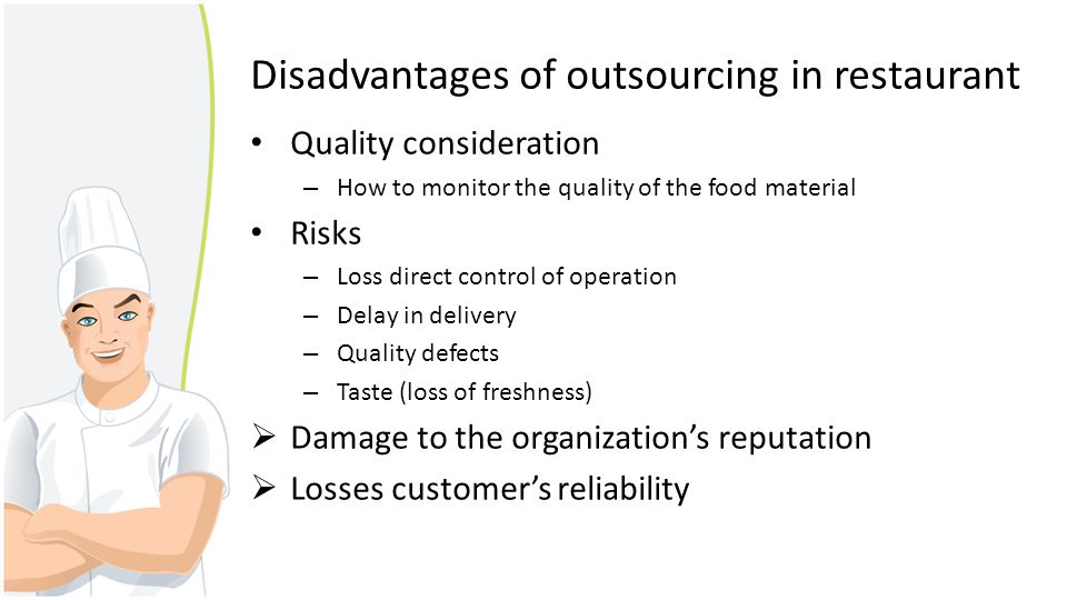 Disadvantages of outsourcing in restaurant Quality consideration – How to monitor the quality of the food material Risks – Loss direct control of oper