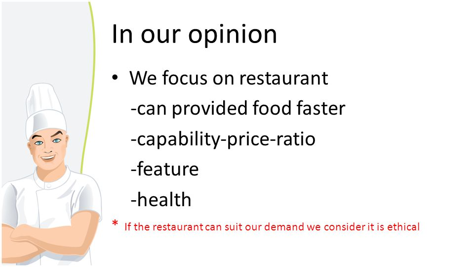 In our opinion We focus on restaurant -can provided food faster -capability-price-ratio -feature -health * If the restaurant can suit our demand we co