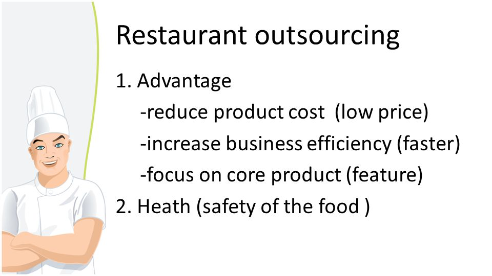 Restaurant outsourcing 1. Advantage -reduce product cost (low price) -increase business efficiency (faster) -focus on core product (feature) 2. Heath