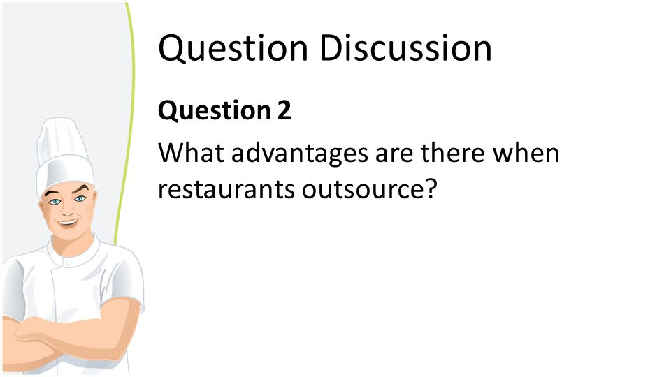 Advantages of outsourcing in restaurant Improve efficiency – Save time to prepare or manufacture materials Cost saving – Labor cost – Operating cost Improve productivity Expertise – Avoid time consuming of training employee Demand – Wide fluctuation in demand
