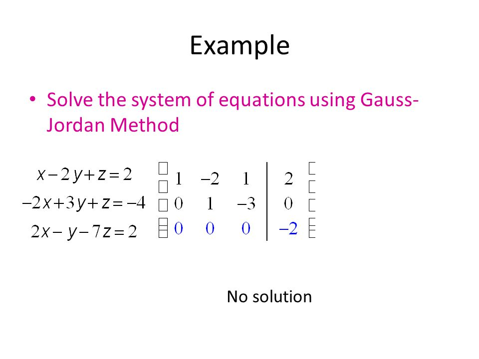 Example Solve the system of equations using Gauss- Jordan Method No solution