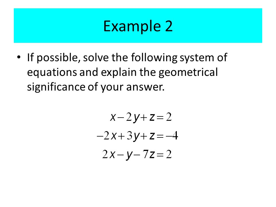 Example 2 If possible, solve the following system of equations and explain the geometrical significance of your answer.