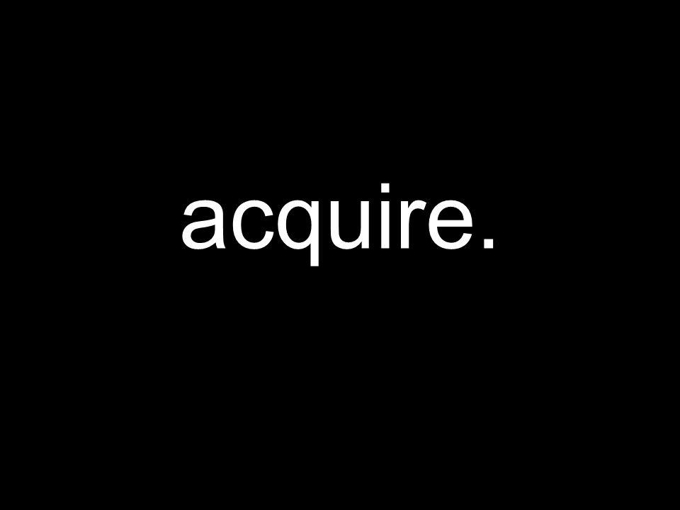 acquire.