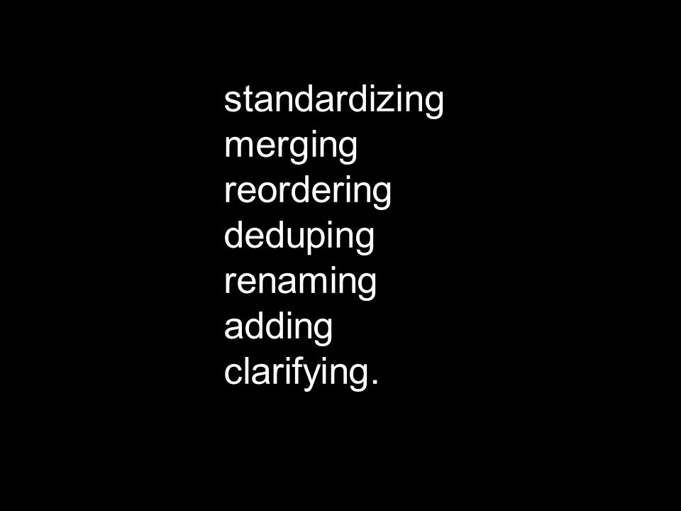 standardizing merging reordering deduping renaming adding clarifying.