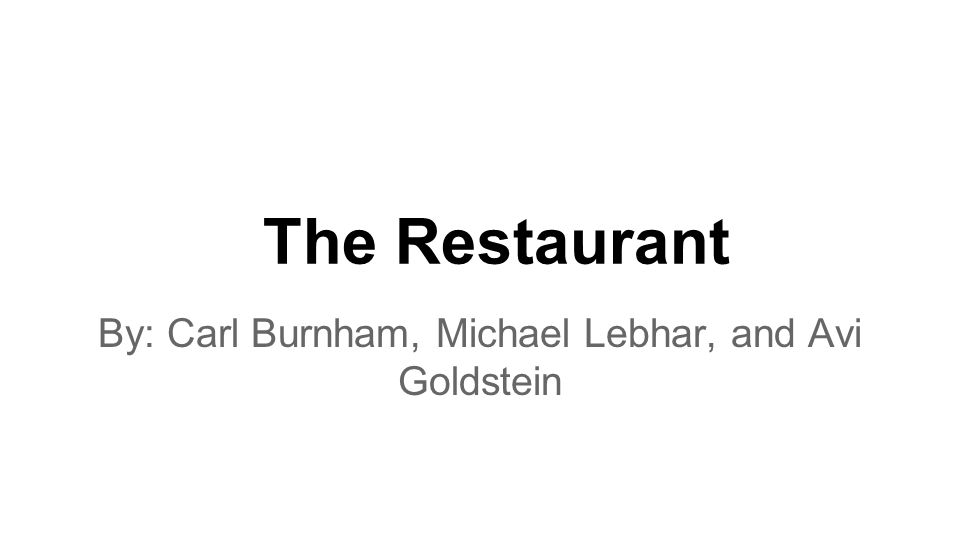 The Restaurant By: Carl Burnham, Michael Lebhar, and Avi Goldstein