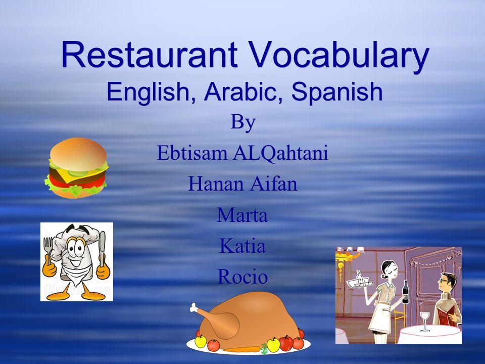 Restaurant Vocabulary English, Arabic, Spanish By Ebtisam ALQahtani Hanan Aifan Marta Katia Rocio By Ebtisam ALQahtani Hanan Aifan Marta Katia Rocio