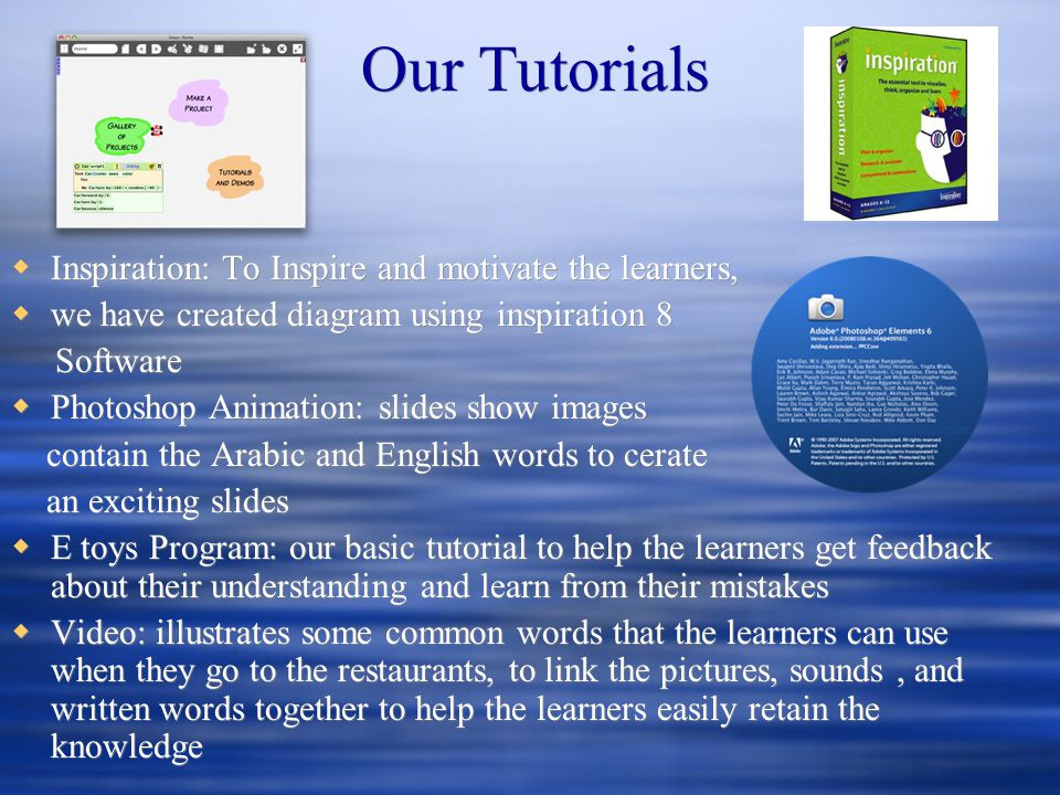 Our Tutorials Inspiration: To Inspire and motivate the learners, we have created diagram using inspiration 8 Software Photoshop Animation: slides show images contain the Arabic and English words to cerate an exciting slides E toys Program: our basic tutorial to help the learners get feedback about their understanding and learn from their mistakes Video: illustrates some common words that the learners can use when they go to the restaurants, to link the pictures, sounds, and written words together to help the learners easily retain the knowledge Inspiration: To Inspire and motivate the learners, we have created diagram using inspiration 8 Software Photoshop Animation: slides show images contain the Arabic and English words to cerate an exciting slides E toys Program: our basic tutorial to help the learners get feedback about their understanding and learn from their mistakes Video: illustrates some common words that the learners can use when they go to the restaurants, to link the pictures, sounds, and written words together to help the learners easily retain the knowledge