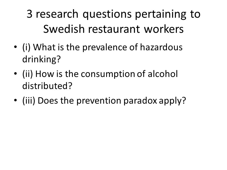 3 research questions pertaining to Swedish restaurant workers (i) What is the prevalence of hazardous drinking? (ii) How is the consumption of alcohol