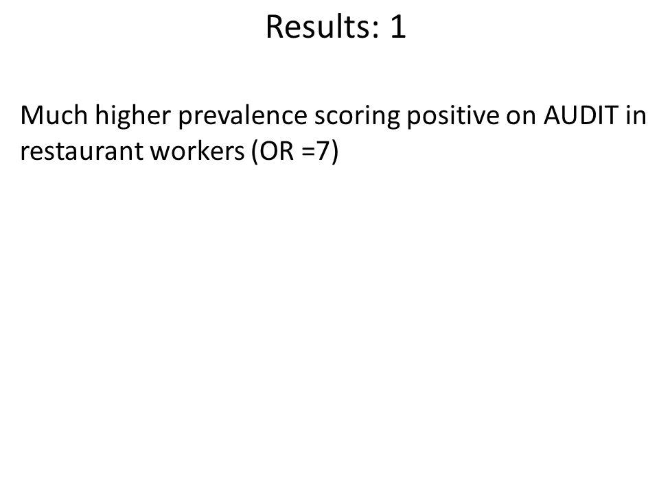 Results: 1 Much higher prevalence scoring positive on AUDIT in restaurant workers (OR =7)