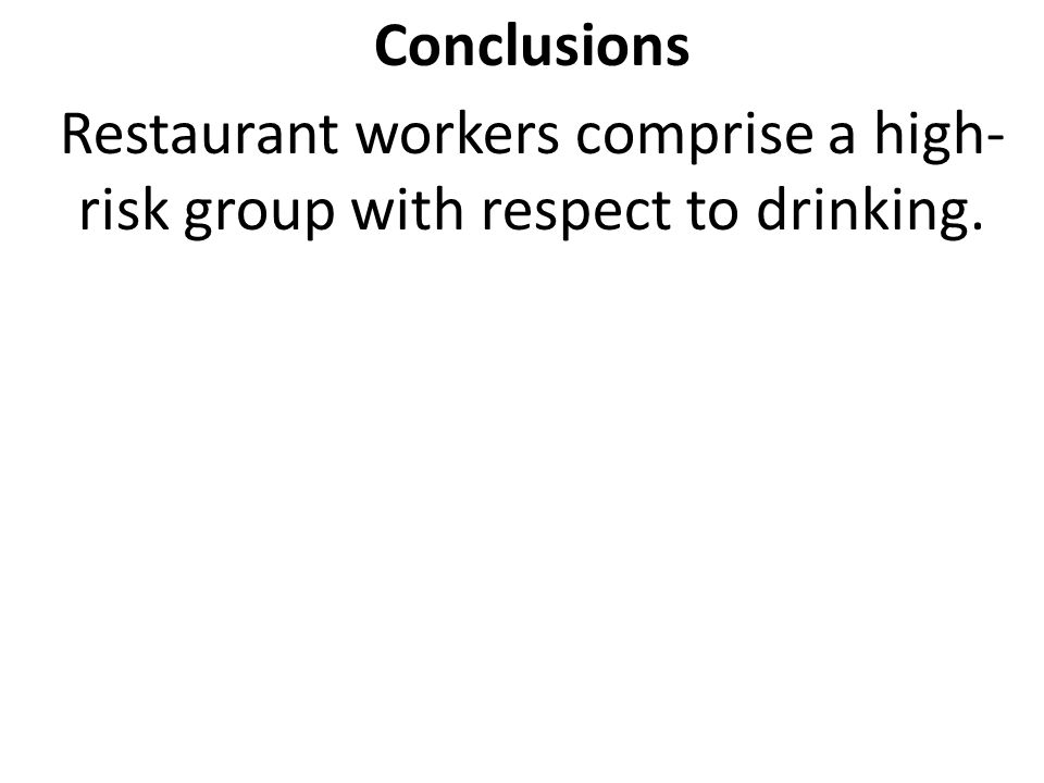 Conclusions Restaurant workers comprise a high- risk group with respect to drinking.