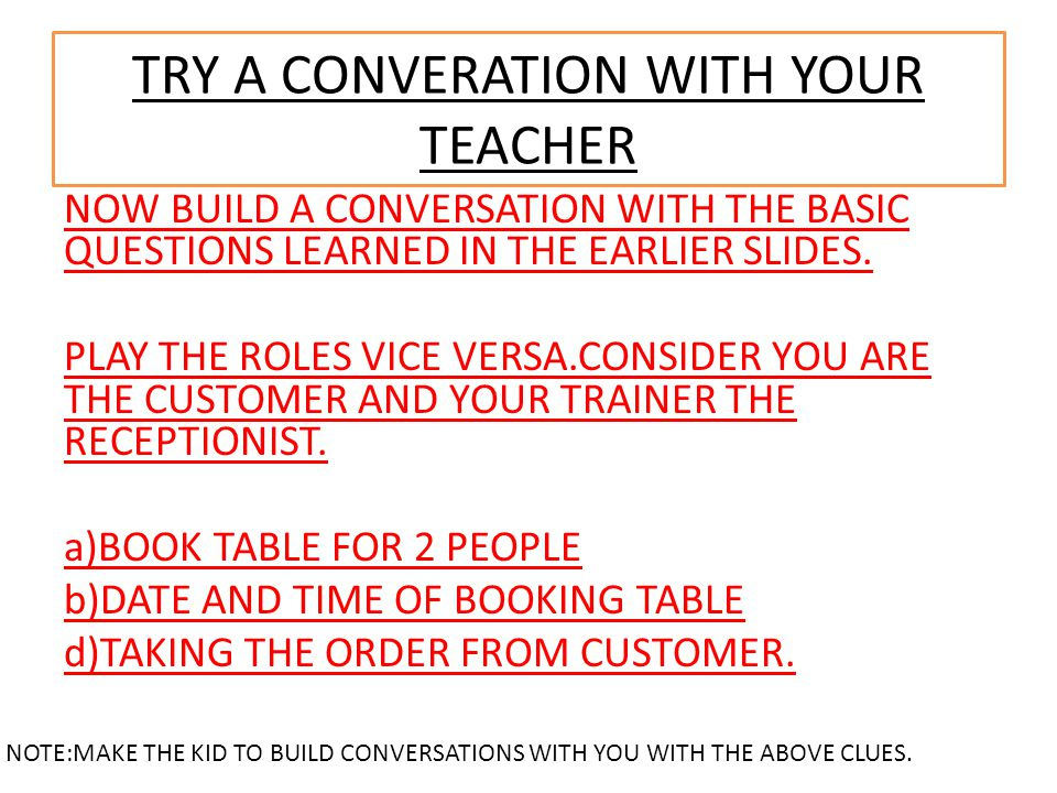TRY A CONVERATION WITH YOUR TEACHER NOW BUILD A CONVERSATION WITH THE BASIC QUESTIONS LEARNED IN THE EARLIER SLIDES.