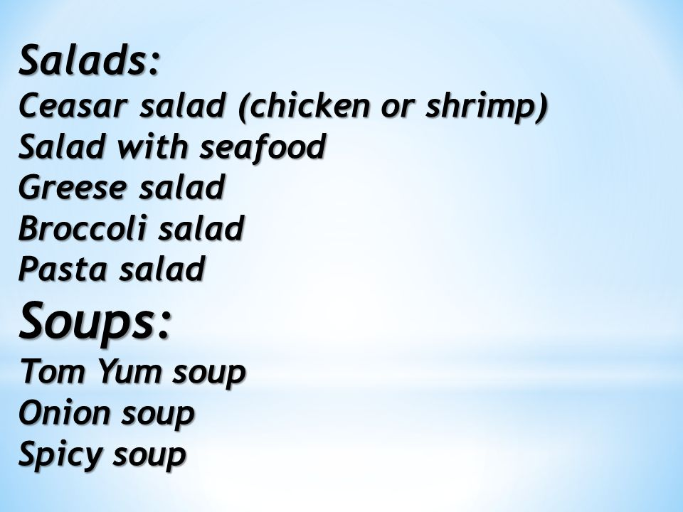 Salads: Ceasar salad (chicken or shrimp) Salad with seafood Greese salad Broccoli salad Pasta salad Soups: Tom Yum soup Onion soup Spicy soup