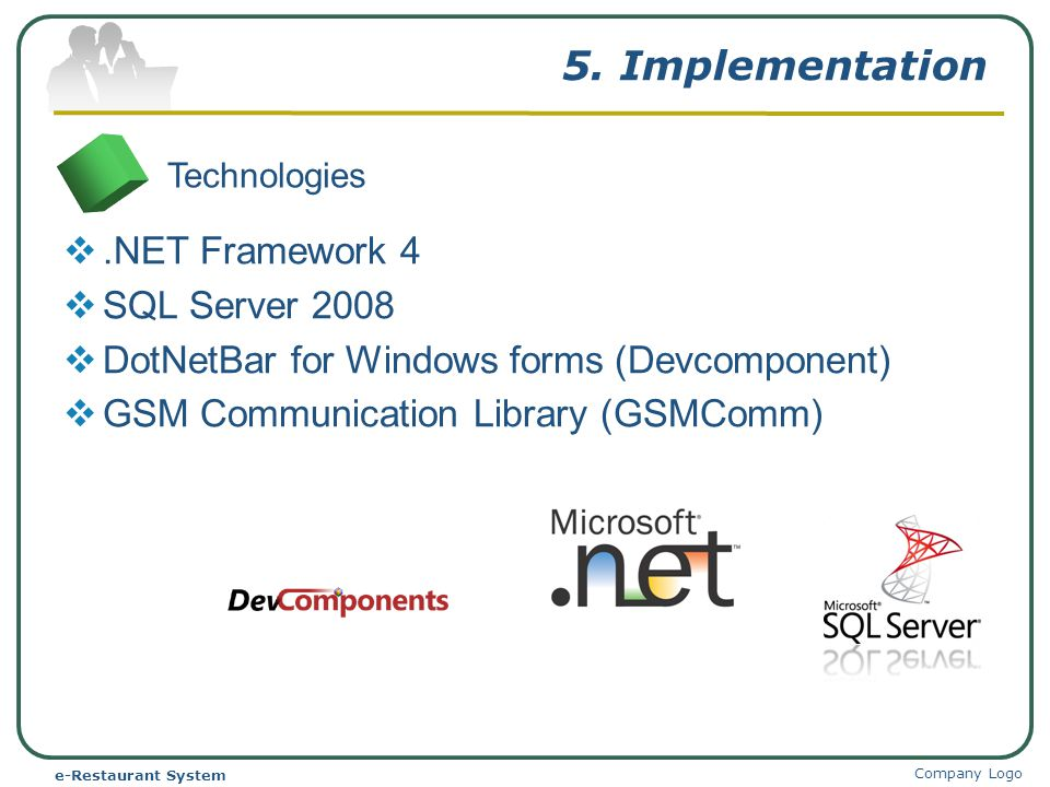 5. Implementation Company Logo e-Restaurant System Technologies.NET Framework 4 SQL Server 2008 DotNetBar for Windows forms (Devcomponent) GSM Communi