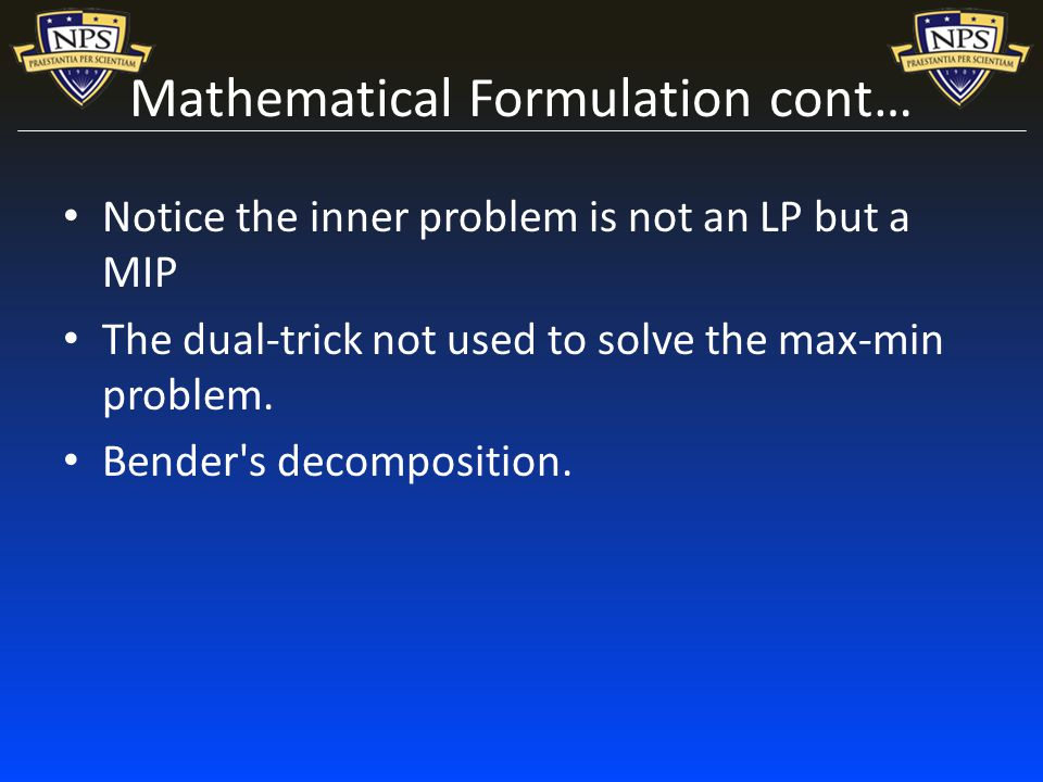 Mathematical Formulation cont… Notice the inner problem is not an LP but a MIP The dual-trick not used to solve the max-min problem.