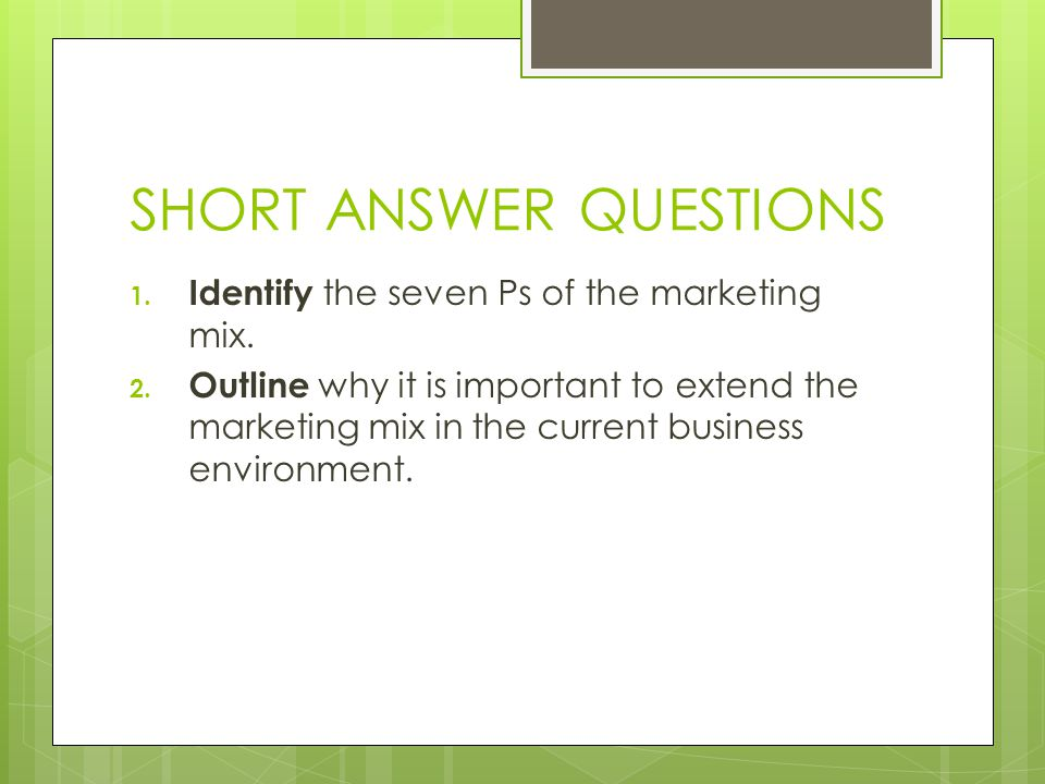 SHORT ANSWER QUESTIONS 1. Identify the seven Ps of the marketing mix. 2. Outline why it is important to extend the marketing mix in the current busine