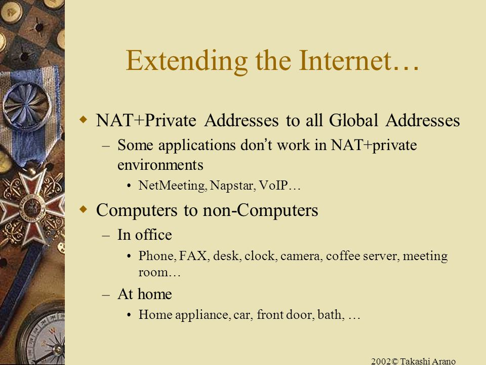 2002© Takashi Arano Extending the Internet … NAT+Private Addresses to all Global Addresses – Some applications don t work in NAT+private environments