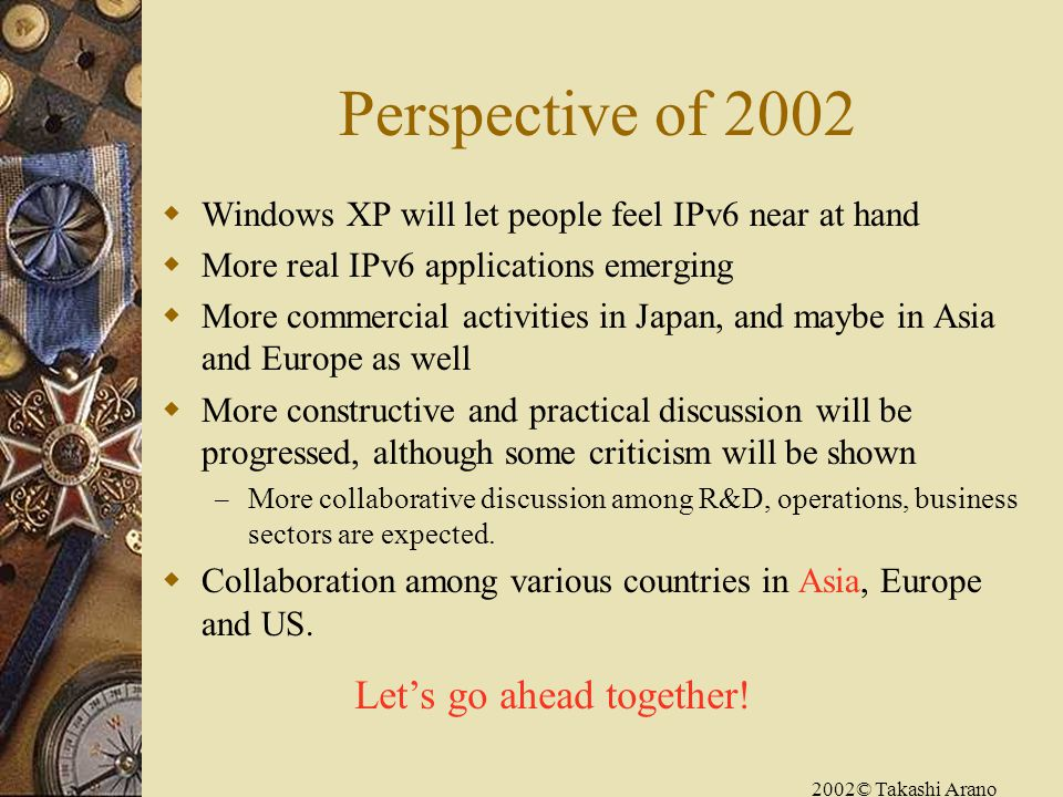 2002© Takashi Arano Perspective of 2002 Windows XP will let people feel IPv6 near at hand More real IPv6 applications emerging More commercial activities in Japan, and maybe in Asia and Europe as well More constructive and practical discussion will be progressed, although some criticism will be shown – More collaborative discussion among R&D, operations, business sectors are expected.
