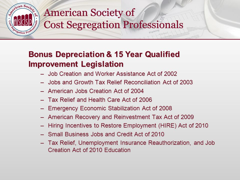 Bonus Depreciation & 15 Year Qualified Improvement Legislation –Job Creation and Worker Assistance Act of 2002 –Jobs and Growth Tax Relief Reconciliat