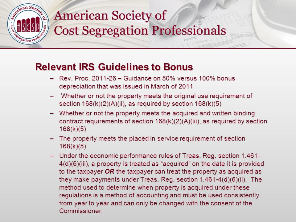 Relevant IRS Guidelines to Bonus –Rev. Proc. 2011-26 – Guidance on 50% versus 100% bonus depreciation that was issued in March of 2011 – Whether or no