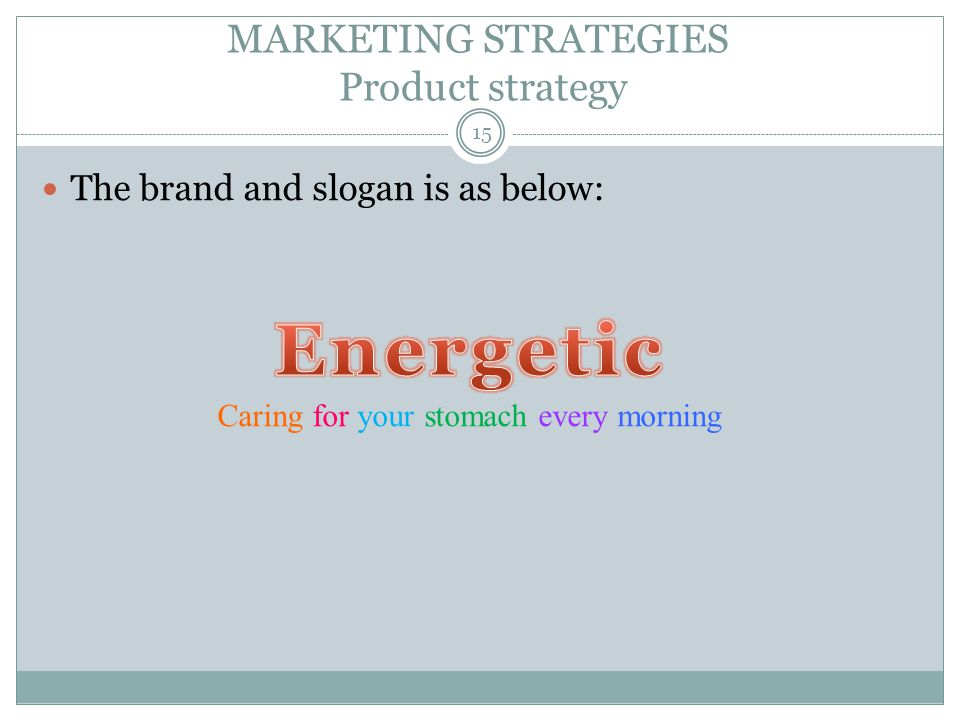 MARKETING STRATEGIES Product strategy The brand and slogan is as below: Caring for your stomach every morning 15