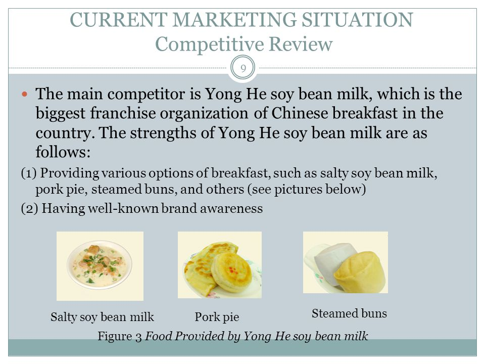 CURRENT MARKETING SITUATION Competitive Review The main competitor is Yong He soy bean milk, which is the biggest franchise organization of Chinese breakfast in the country.