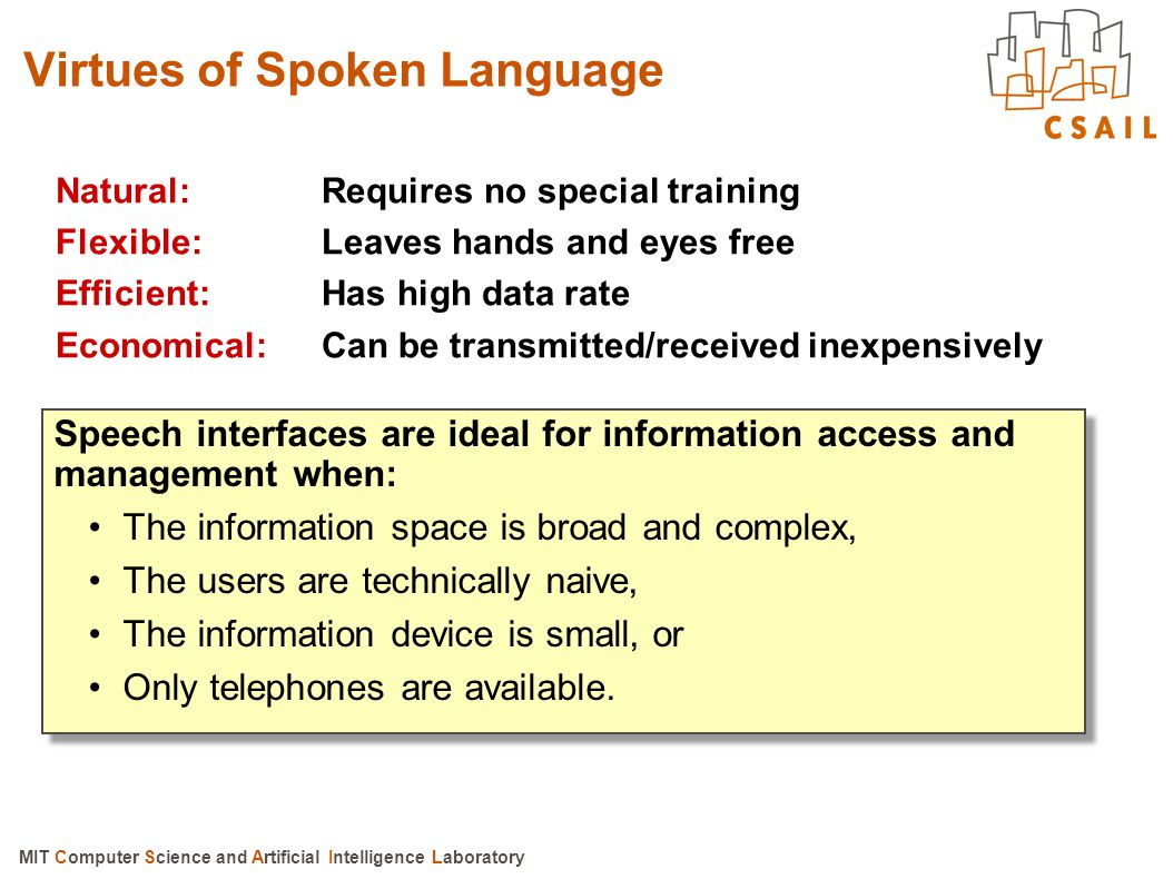 MIT Computer Science and Artificial Intelligence Laboratory Speech interfaces are ideal for information access and management when: The information space is broad and complex, The users are technically naive, The information device is small, or Only telephones are available.