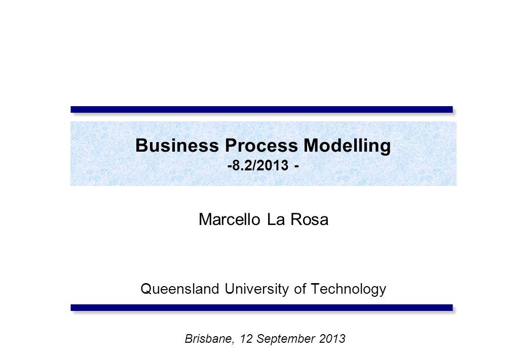 Business Process Modelling -8.2/2013 - Marcello La Rosa Queensland University of Technology Brisbane, 12 September 2013