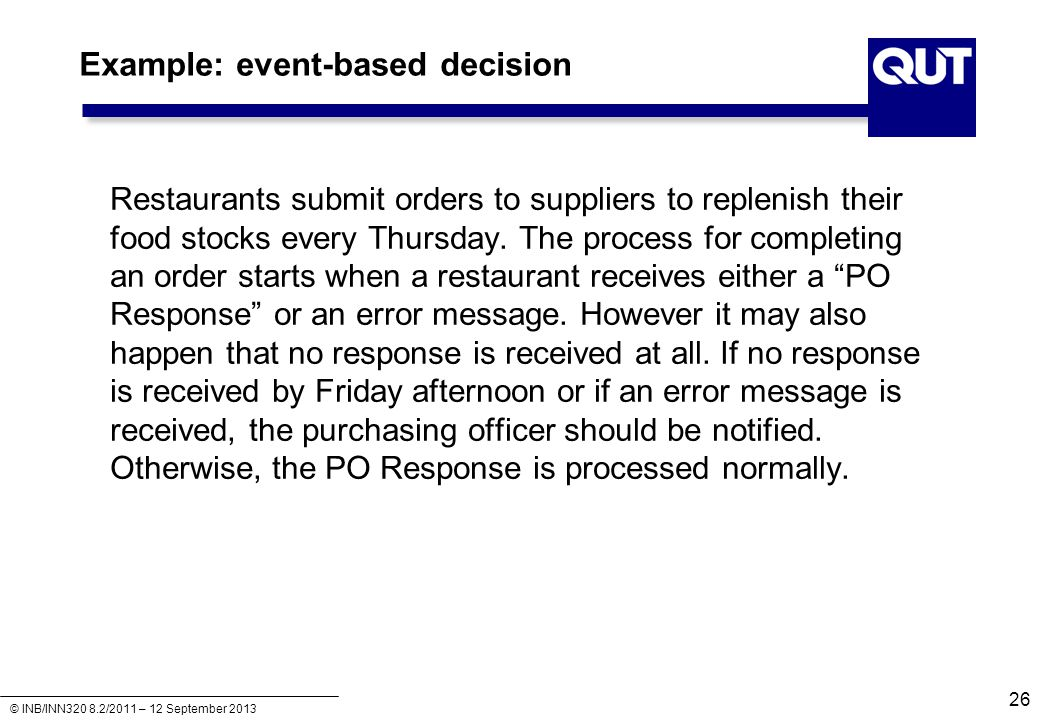 © INB/INN320 8.2/2011 – 12 September 2013 Example: event-based decision Restaurants submit orders to suppliers to replenish their food stocks every Th