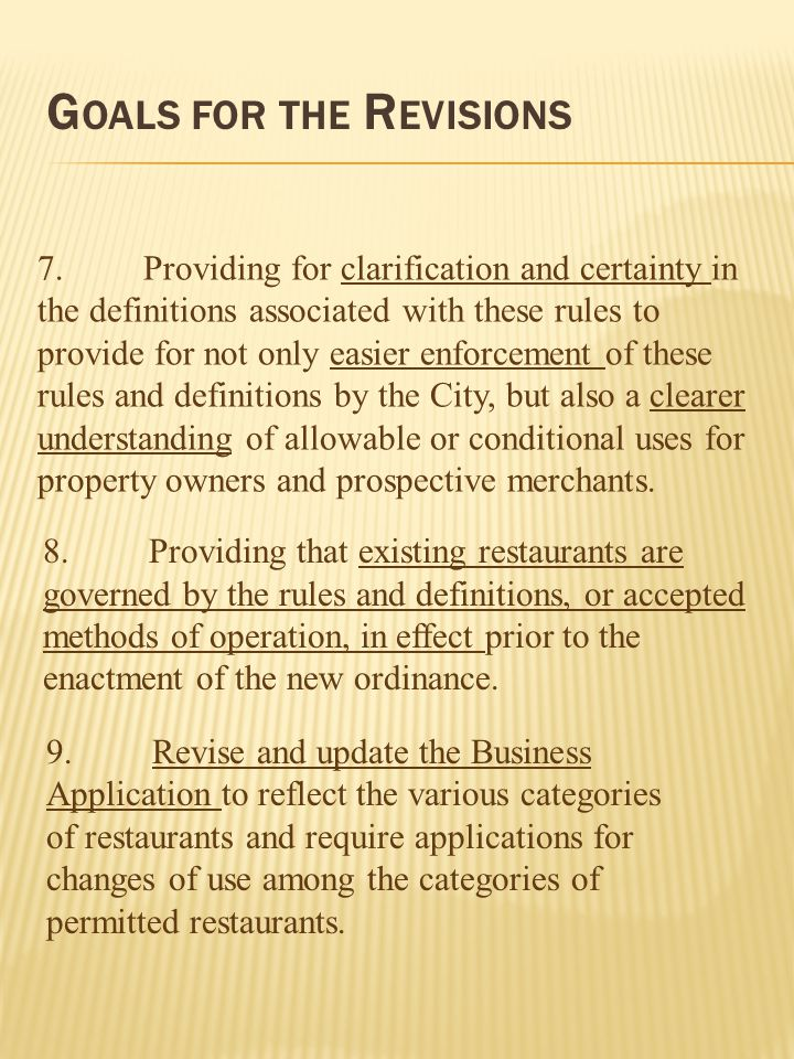 G OALS FOR THE R EVISIONS 7.Providing for clarification and certainty in the definitions associated with these rules to provide for not only easier enforcement of these rules and definitions by the City, but also a clearer understanding of allowable or conditional uses for property owners and prospective merchants.