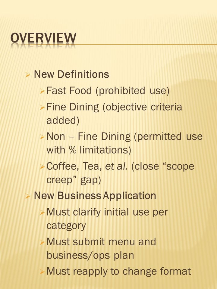 New Definitions Fast Food (prohibited use) Fine Dining (objective criteria added) Non – Fine Dining (permitted use with % limitations) Coffee, Tea, et al.