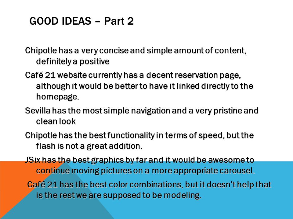 GOOD IDEAS – Part 2 Chipotle has a very concise and simple amount of content, definitely a positive Café 21 website currently has a decent reservation page, although it would be better to have it linked directly to the homepage.