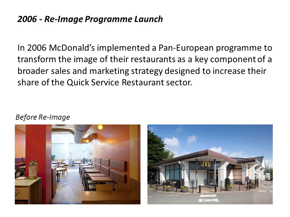 2006/7 – Re-Image Programme Trials During 2006/7 and before the Economic Crash McDonalds completed design concept trials at 200 Flagship sites to prove out the programme robustness and test customer reaction.