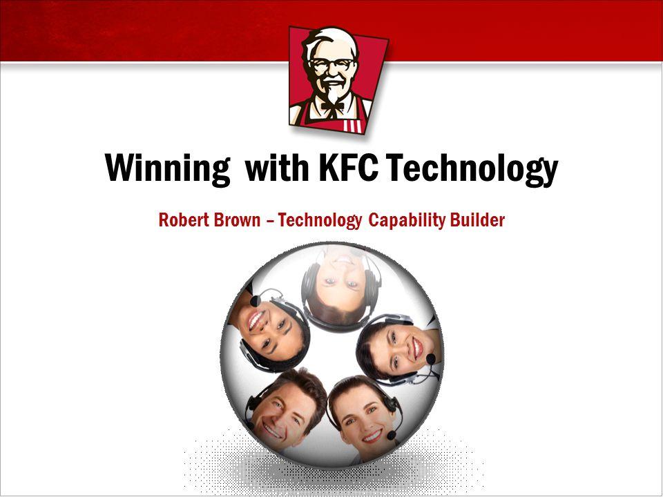 Winning with KFC Technology Robert Brown – Technology Capability Builder