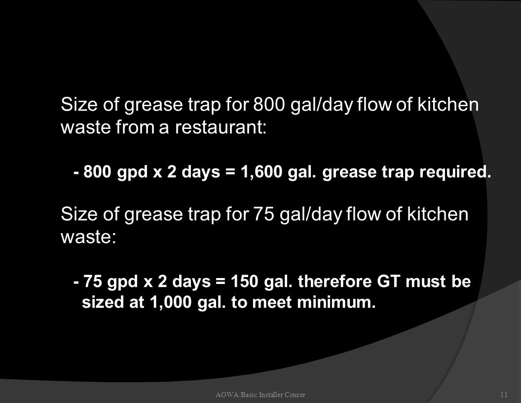 Sizing the Grease Trap AOWA:Basic Installer Course11 n Size of grease trap for 800 gal/day flow of kitchen waste from a restaurant: - 800 gpd x 2 days = 1,600 gal.