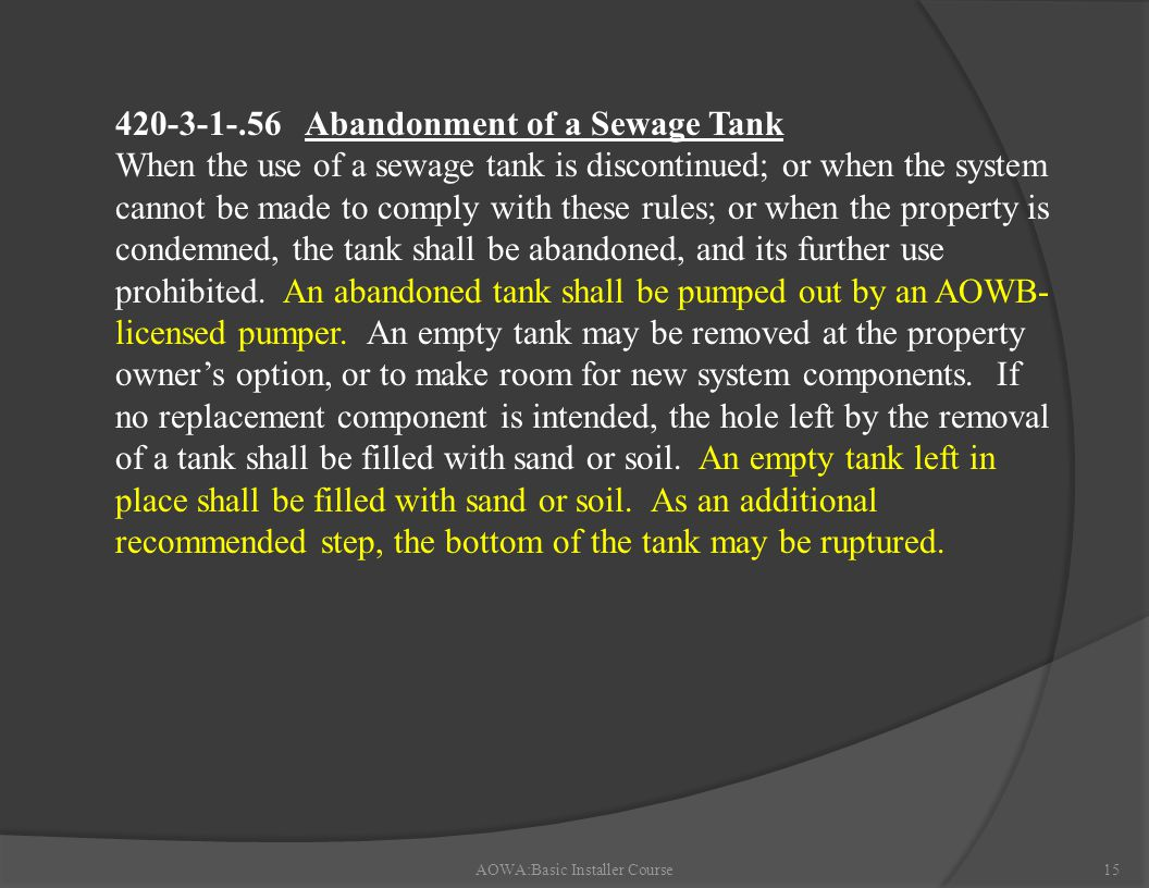 AOWA:Basic Installer Course15 420-3-1-.56 Abandonment of a Sewage Tank When the use of a sewage tank is discontinued; or when the system cannot be made to comply with these rules; or when the property is condemned, the tank shall be abandoned, and its further use prohibited.