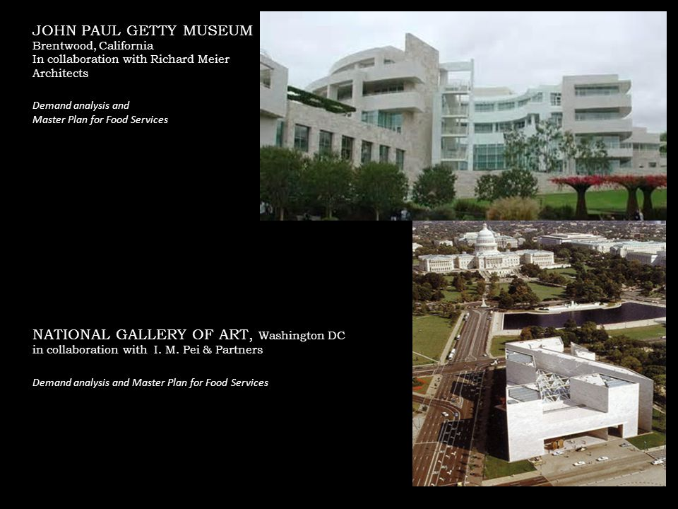 JOHN PAUL GETTY MUSEUM Brentwood, California In collaboration with Richard Meier Architects Demand analysis and Master Plan for Food Services NATIONAL GALLERY OF ART, Washington DC in collaboration with I.