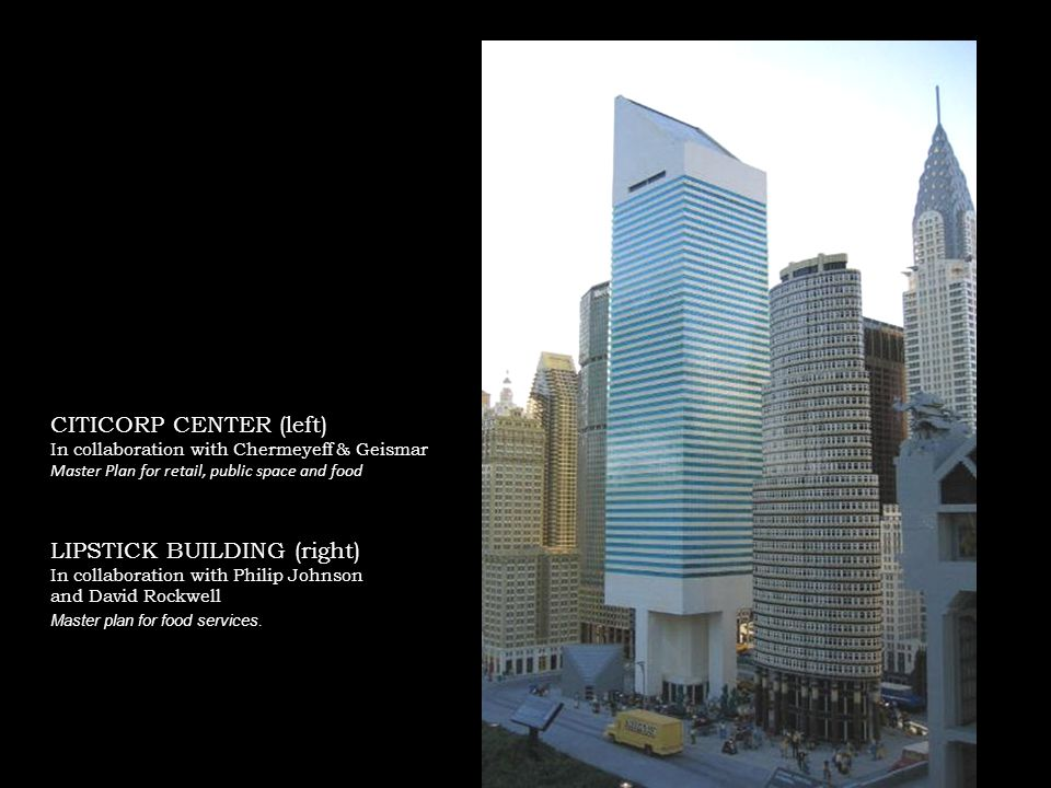 CITICORP CENTER (left) In collaboration with Chermeyeff & Geismar Master Plan for retail, public space and food LIPSTICK BUILDING (right) In collaboration with Philip Johnson and David Rockwell Master plan for food services.