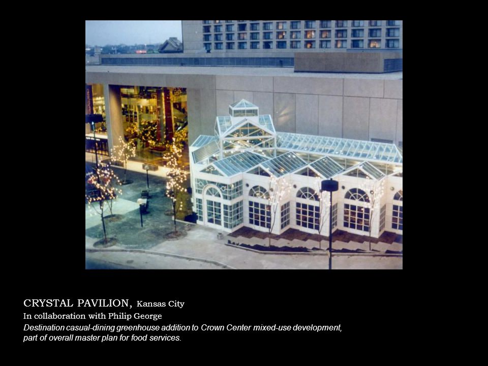 CRYSTAL PAVILION, Kansas City In collaboration with Philip George Destination casual-dining greenhouse addition to Crown Center mixed-use development, part of overall master plan for food services.