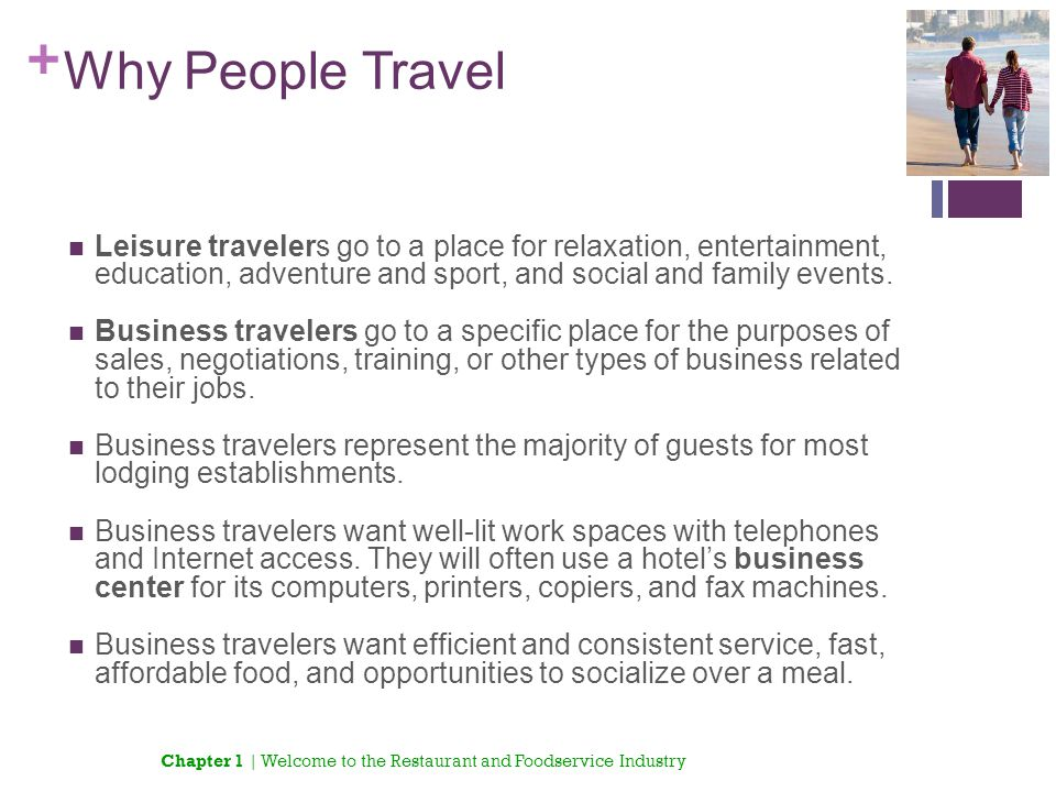 + Why People Travel Leisure travelers go to a place for relaxation, entertainment, education, adventure and sport, and social and family events. Busin