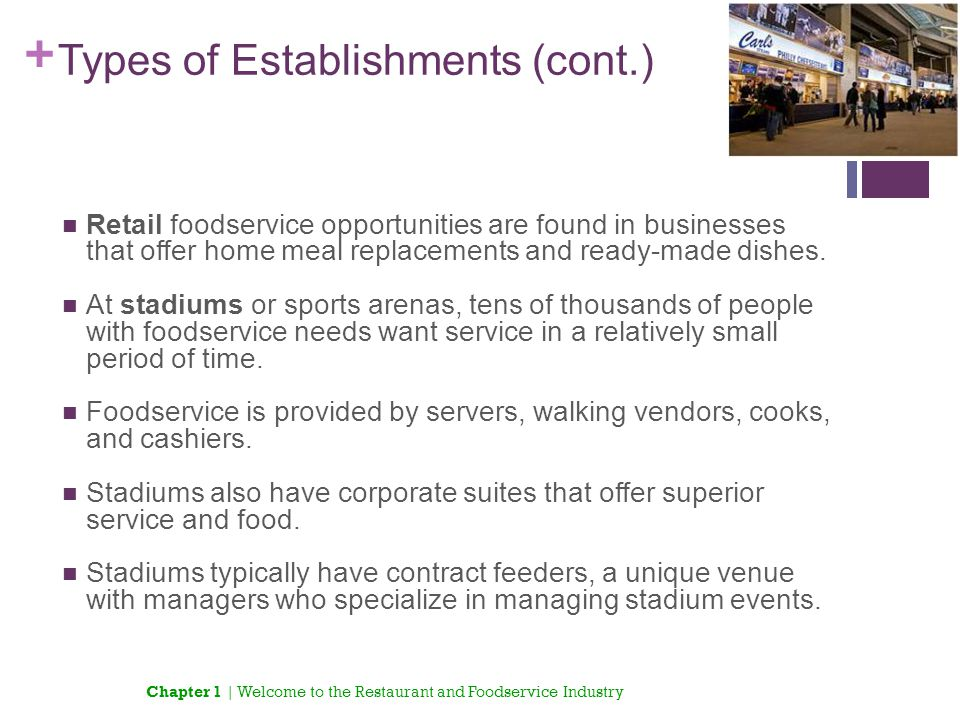 + Types of Establishments (cont.) Retail foodservice opportunities are found in businesses that offer home meal replacements and ready-made dishes. At