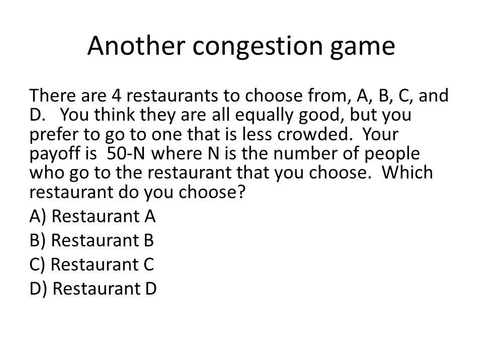 Another congestion game There are 4 restaurants to choose from, A, B, C, and D.