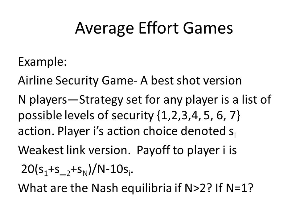 Average Effort Games Example: Airline Security Game- A best shot version N playersStrategy set for any player is a list of possible levels of security {1,2,3,4, 5, 6, 7} action.