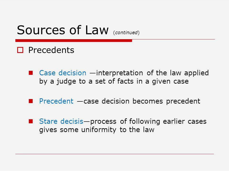 Sources of Law (continued) Precedents Case decision interpretation of the law applied by a judge to a set of facts in a given case Precedent case decision becomes precedent Stare decisisprocess of following earlier cases gives some uniformity to the law